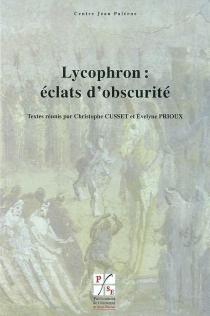 Lycophron : éclats d'obscurité : actes du colloque international de Lyon et Saint-Etienne, 18-20 janvier 2007 -