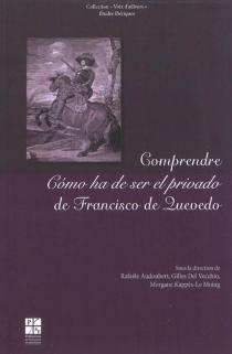 Comprendre Como ha de ser el privado de Francisco de Quevedo : actes de la journée d'étude du 18 décembre 2009 -
