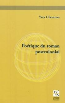 Poétique du roman postcolonial - YvesClavaron