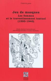 Jeu de masques : les femmes et le travestissement textuel (1500-1940) -