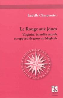 Le rouge aux joues : virginité, interdits sexuels et rapports de genre au Maghreb : une étude d'oeuvres et de témoignages d'écrivaines (franco-)algériennes et (franco-)marocaines d'expression française - IsabelleCharpentier