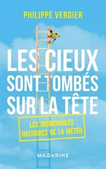 Les cieux sont tombés sur la tête : les incroyables histoires de la météo - PhilippeVerdier