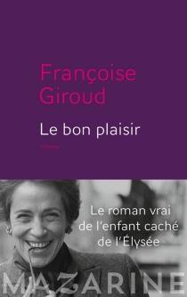 Le bon plaisir : le roman vrai de l'enfant caché de l'Elysée - FrançoiseGiroud
