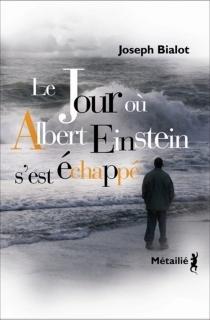 Le jour où Albert Einstein s'est échappé - JosephBialot