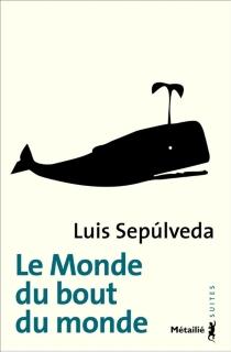 Le monde du bout du monde - LuisSepulveda