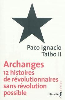 Archanges : 12 histoires de révolutionnaires sans révolution possible - Paco IgnacioTaibo