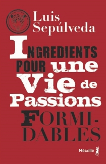 Ingrédients pour une vie de passions formidables - LuisSepulveda