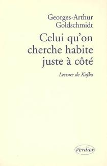 Celui qu'on cherche habite juste à côté : lecture de Kafka - Georges-ArthurGoldschmidt