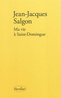 Ma vie à Saint-Domingue - Jean-JacquesSalgon
