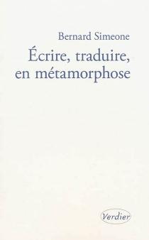 Ecrire, traduire, en métamorphose : l'atelier infini - BernardSimeone