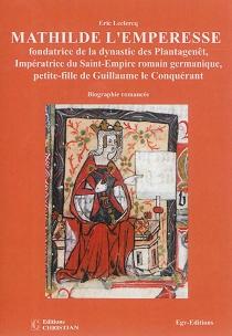 Mathilde l'emperesse : fondatrice de la dynastie des Plantagenêt, impératrice du Saint-Empire romain germanique, petite-fille de Guillaume le Conquérant et deuxième reine Mathilde, mère de Henri II Plantagenêt et belle-mère d'Aliénor d'Aquitaine : biograp - EricLeclercq