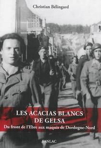 Les acacias blancs de Gelsa : du front de l'Ebre aux maquis de Dordogne-Nord - ChristianBélingard