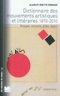 Dictionnaire des mouvements artistiques et littéraires (1870-2010) : groupes, courants, pôles, foyers - OdetteVirmaux