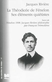 La théodicée de Fénelon : ses éléments quiétistes| Suivi de Fénelon 1908 : Jacques Rivière philosophe - JacquesRivière