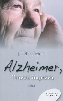 Alzheimer : l'invité imprévu : récit - JulietteRivière