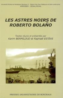 Les astres noirs de Roberto Bolaño : actes du colloque des 9 et 10 novembre 2006 à l'Université Michel de Montaigne, Bordeaux 3 -