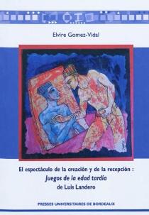 El espectaculo de la creacion y de la recepcion : Juegos de la edad tardia de Luis Landero - ElvireGomez Vidal