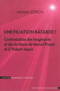 Une filiation bâtarde ? : confrontation des imaginaires et des écritures de Marcel Proust et d'Hubert Aquin - AnthonySoron