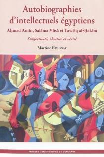 Autobiographies d'intellectuels égyptiens : Ahmad Amin, Salama Musa et Tawfiq al-Hakim : subjectivité, identité et vérité - MartineHoussay