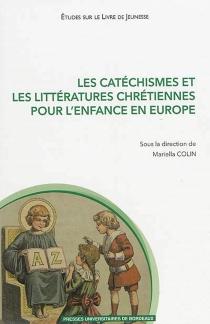 Les catéchismes et les littératures chrétiennes pour l'enfance en Europe : XVIe-XXIe siècle -
