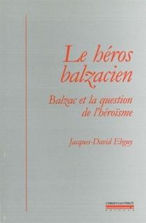 Le héros balzacien : Balzac et la question de l'héroïsme - Jacques-DavidEbguy