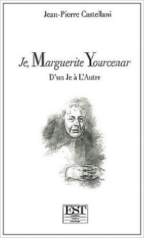 Je, Marguerite Yourcenar : d'un je à l'autre - Jean-PierreCastellani