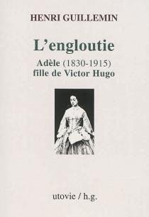 L'engloutie : Adèle, 1830-1915, fille de Victor Hugo - HenriGuillemin