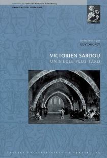 Victorien Sardou, un siècle plus tard : actes du colloque international tenu à l'Université Marc Bloch, 22-24 septembre 2005 -