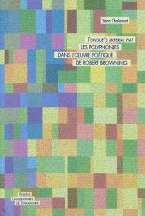 Tongue's imperial fiat : les polyphonies dans l'oeuvre poétique de Robert Browning - YannTholoniat