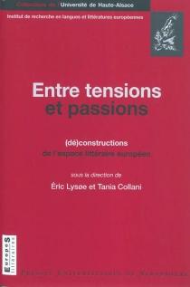 Entre tensions et passions : (dé)constructions de l'espace littéraire européen : colloque international, 11-13 octobre 2007 -