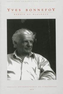 Yves Bonnefoy : poésie et dialogue : à l'occasion du quatre-vingt-dixième anniversaire d'Yves Bonnefoy -