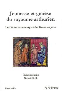 Jeunesse et genèse du royaume arthurien : les suites romanesques du Merlin en prose : actes du colloque des 27 et 28 avril 2007, Ecole normale supérieure (Paris) -