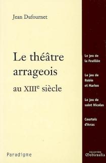 Le théâtre arrageois au XIIIe siècle : Le jeu de la Feuillée, Le jeu de Robin et Marion, Le jeu de saint Nicolas, Courtois d'Arras - JeanDufournet