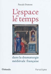 L'espace et le temps dans la dramaturgie médiévale française - PascaleDumont