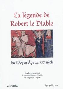 La légende de Robert le Diable du Moyen Age au XXe siècle : actes du colloque de l'université de Caen des 17 et 18 septembre 2009 -