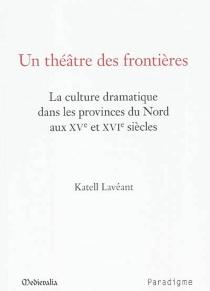 Un théâtre des frontières : la culture dramatique dans les provinces du Nord aux XVe et XVIe siècles - KatellLavéant