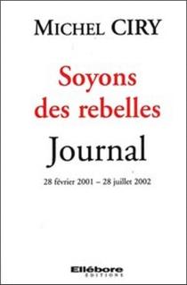 Soyons des rebelles : journal, 28 février 2001-28 juillet 2002 - MichelCiry