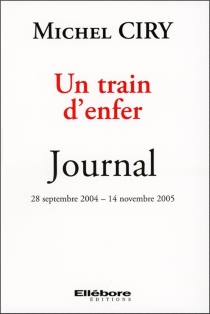 Un train d'enfer : journal 28 septembre 2004-14 novembre 2005 - Michel Ciry
