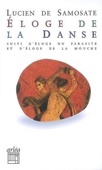 Eloge de la danse| Suivi de Eloge du parasite| Suivi de Eloge de la mouche - Lucien de Samosate