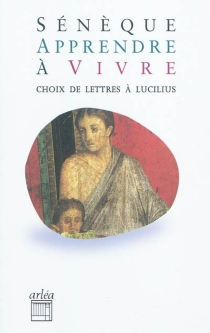 Apprendre à vivre : lettres à Lucilius - Sénèque