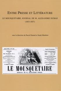 Entre presse et littérature : Le mousquetaire, journal de M. Alexandre Dumas (1853-1857) : actes du colloque organisé à Lyon (8 décembre 2005) et à Liège (7-8 décembre 2006) -