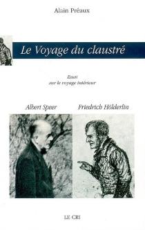 Le voyage du claustré : essai sur le voyage intérieur : Albert Speer, Friedrich Hölderlin - AlainPréaux
