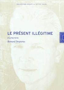 Le présent illégitime et autres textes - BernardDesportes
