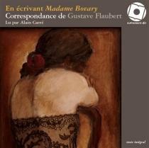 En écrivant Madame Bovary : correspondance de Gustave Flaubert - AndréVersaille