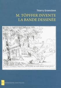 M. Töpffer invente la bande dessinée - ThierryGroensteen