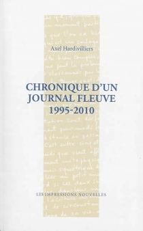Chronique d'un journal fleuve : 1995-2010 - AxelHardivilliers