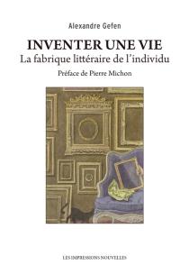Inventer une vie : la fabrique littéraire de l'individu - AlexandreGefen