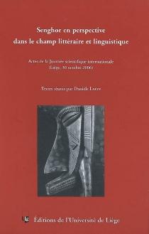 Senghor en perspective dans le champ littéraire et linguistique : actes de la Journée scientifique internationale (Liège, le 30 octobre 2006) -