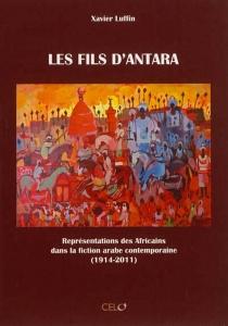 Les fils d'Antara : représentations africaines dans la fiction arabe contemporaine (1914-2011) - XavierLuffin