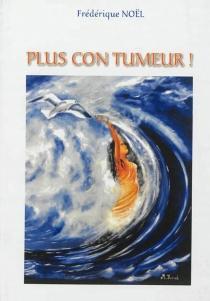 Plus con tumeur ! - FrédériqueNoël
